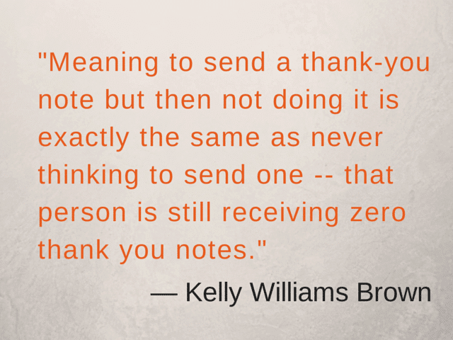 """Meaning to send a thank-you note but then not doing it is exactly the same as never thinking to send one -- that person is still receiving zero thank you notes."" ― Kelly Williams Brown"